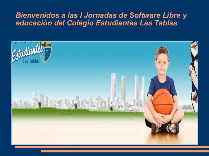 Bienvenidos a las I Jornadas de Software Libre y educación del Colegio Estudiantes Las Tablas