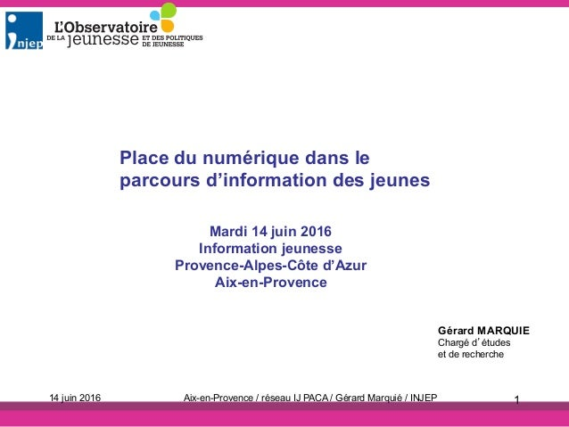 Mardi 14 juin 2016 Information jeunesse Provence-Alpes-Côte d'Azur Aix-en-Provence Gérard MARQUIE Chargé d'études et de re...