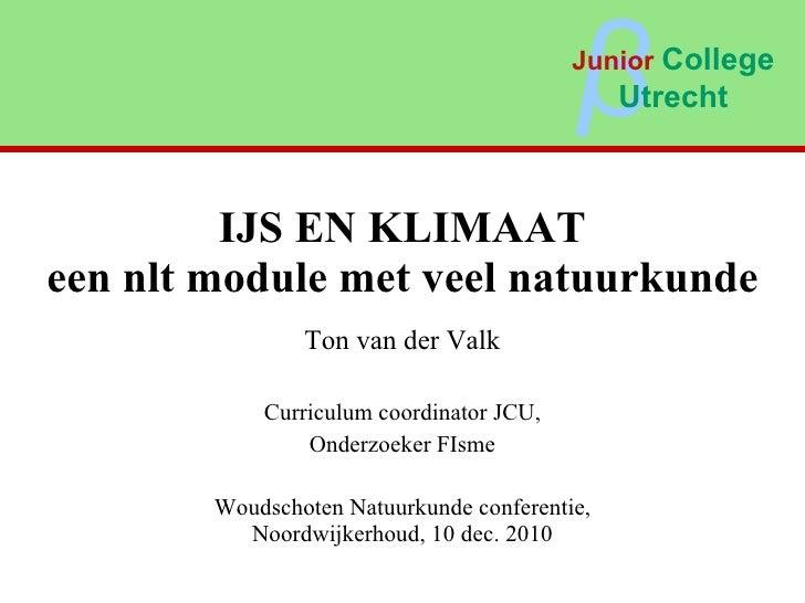 IJS EN KLIMAAT een nlt module met veel natuurkunde Ton van der Valk Curriculum coordinator JCU, Onderzoeker FIsme Woudscho...