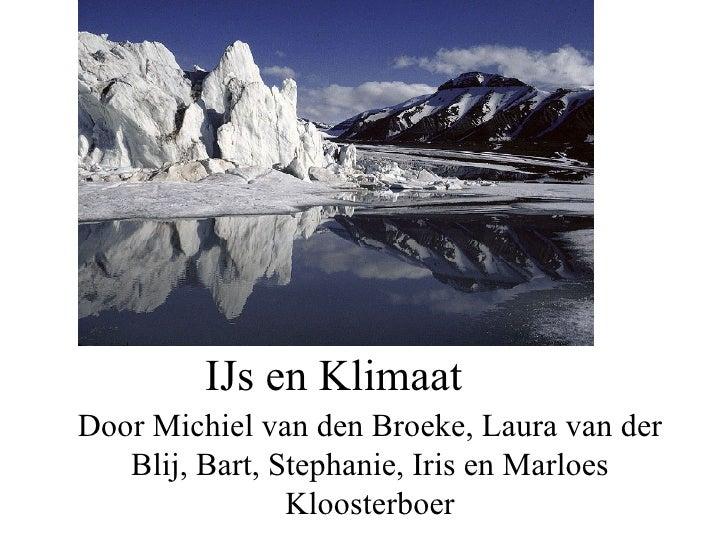 IJs en Klimaat Door Michiel van den Broeke, Laura van der Blij, Bart, Stephanie, Iris en Marloes Kloosterboer