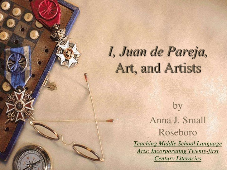 I, Juan de Pareja,   Art, and Artists                by          Anna J. Small           Roseboro     Teaching Middle Scho...