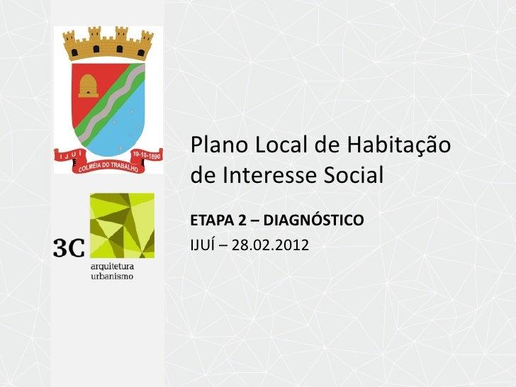 Plano Local de Habitaçãode Interesse SocialETAPA 2 – DIAGNÓSTICOIJUÍ – 28.02.2012