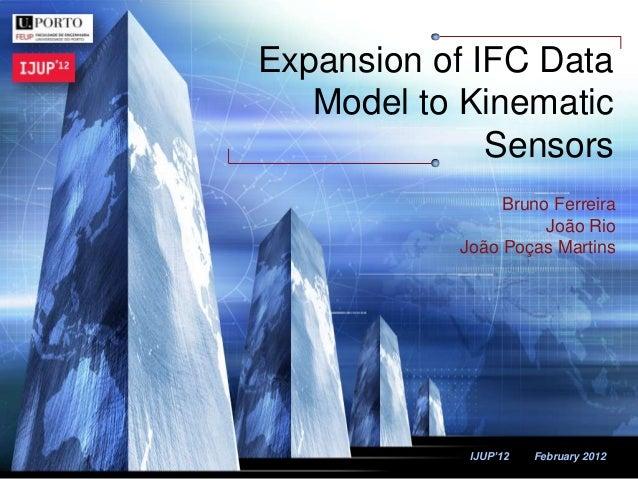 LOGO IJUP'12 February 2012 Expansion of IFC Data Model to Kinematic Sensors Bruno Ferreira João Rio João Poças Martins