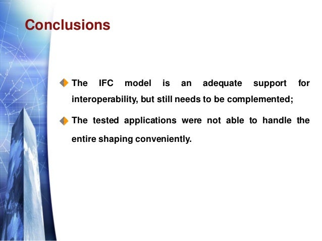 Conclusions  The IFC model is an adequate support for interoperability, but still needs to be complemented;  The tested ...