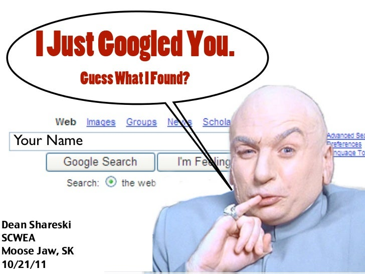 I Just Googled You.                Guess What I Found?hhhhh  Your NameDean ShareskiSCWEAMoose Jaw, SK10/21/11
