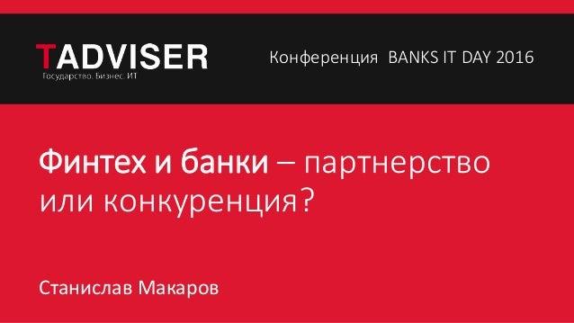 Финтех и банки – партнерство или конкуренция? Станислав Макаров Конференция BANKS IT DAY 2016