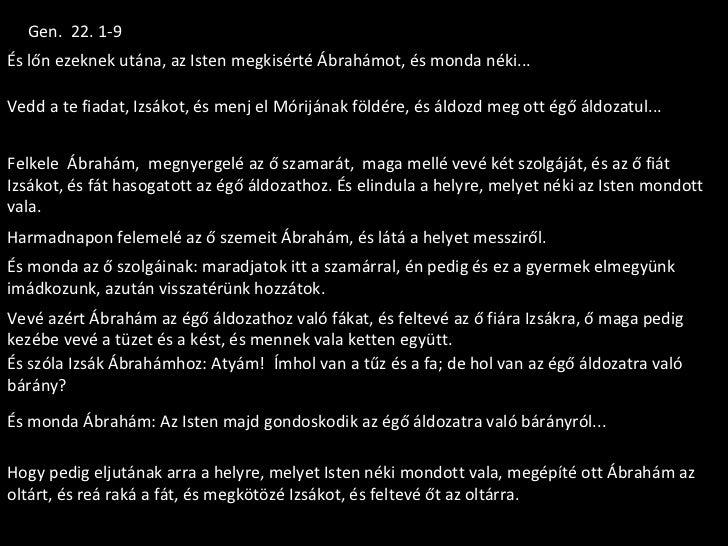 Gen. 22. 1-9És lőn ezeknek utána, az Isten megkisérté Ábrahámot, és monda néki...Vedd a te fiadat, Izsákot, és menj el Mór...