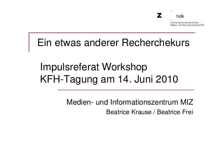 Ein etwas anderer RecherchekursImpulsreferat WorkshopKFH-Tagung am 14. Juni 2010     Medien- und Informationszentrum MIZ  ...