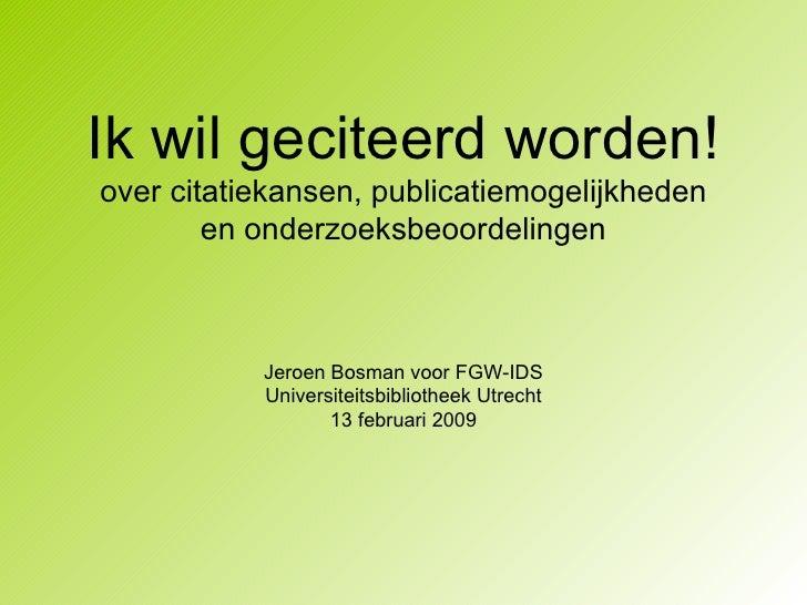 Ik wil geciteerd worden! over citatiekansen, publicatiemogelijkheden en onderzoeksbeoordelingen Jeroen Bosman voor FGW-IDS...