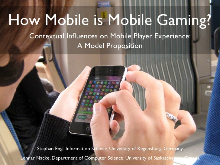 How Mobile is Mobile Gaming?     Contextual Influences on Mobile Player Experience:                   A Model Proposition  ...