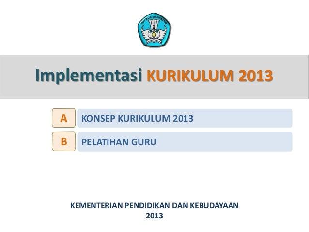 Implementasi KURIKULUM 2013 KEMENTERIAN PENDIDIKAN DAN KEBUDAYAAN 2013 KONSEP KURIKULUM 2013A PELATIHAN GURUB