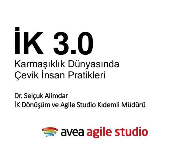 Dr. Selçuk Alimdar İK Dönüşüm ve Agile Studio Kıdemli Müdürü Karmaşıklık Dünyasında Çevik İnsan Pratikleri İK 3.0
