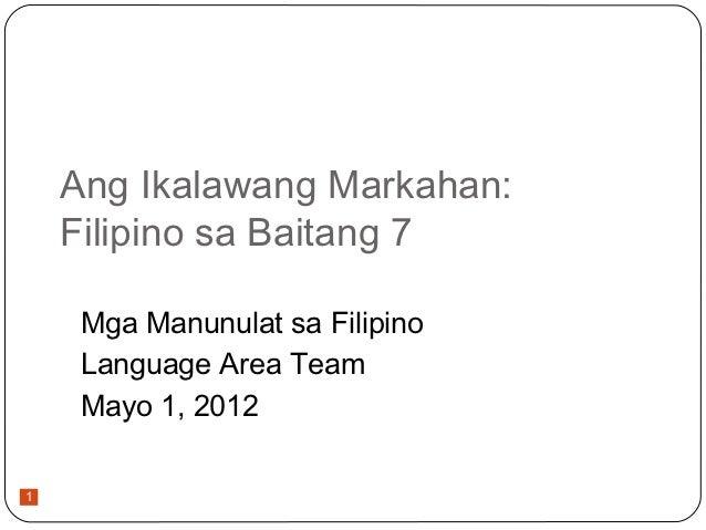 Ang Ikalawang Markahan:    Filipino sa Baitang 7     Mga Manunulat sa Filipino     Language Area Team     Mayo 1, 20121