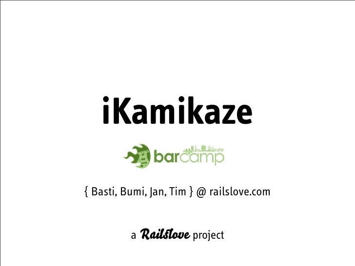 iKamikaze { Basti, Bumi, Jan, Tim } @ railslove.com             a Rail ove project