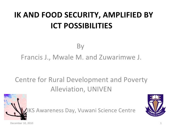 IK AND FOOD SECURITY, AMPLIFIED BY ICT POSSIBILITIES  By  Francis J., Mwale M. and Zuwarimwe J. Centre for Rural Developme...