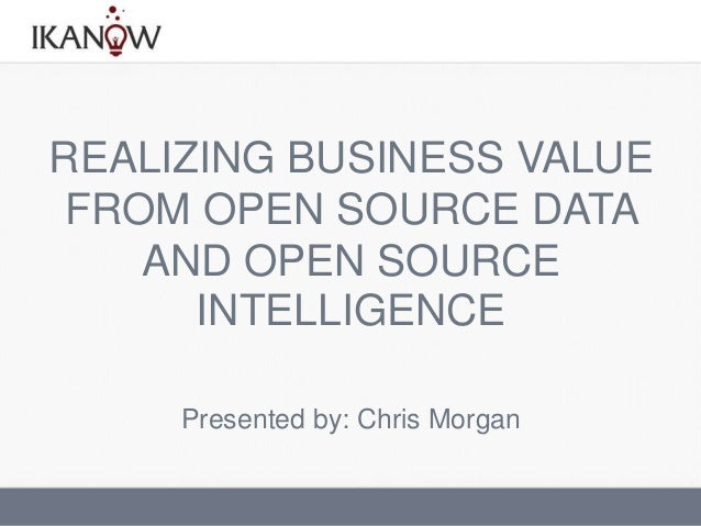 REALIZING BUSINESS VALUEFROM OPEN SOURCE DATAAND OPEN SOURCEINTELLIGENCEPresented by: Chris Morgan