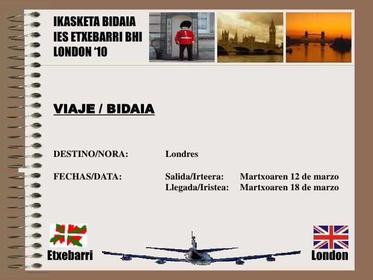 IKASKETA BIDAIA  IES ETXEBARRI BHI  LONDON '10     VIAJE / BIDAIA    DESTINO/NORA:       Londres   FECHAS/DATA:        Sal...