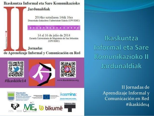 II Jornadas de Aprendizaje Informal y Comunicación en Red #ikaskide14