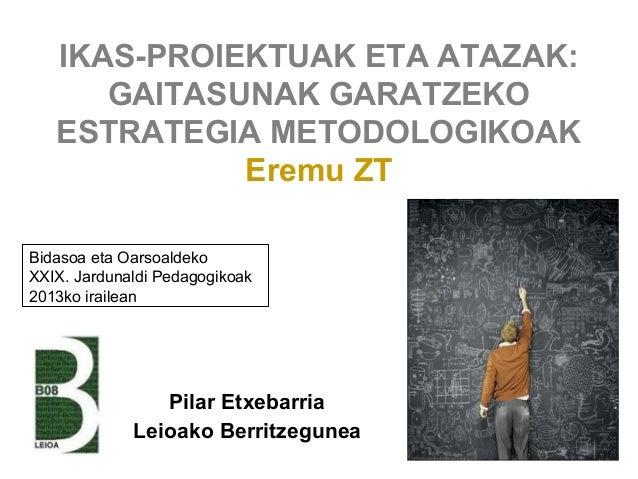 IKAS-PROIEKTUAK ETA ATAZAK: GAITASUNAK GARATZEKO ESTRATEGIA METODOLOGIKOAK Eremu ZT Pilar Etxebarria Leioako Berritzegunea...