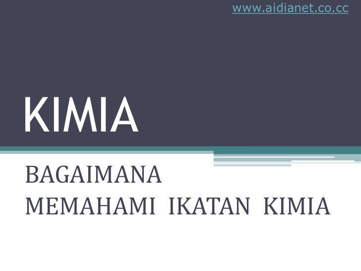 www.aidianet.co.cc     KIMIA BAGAIMANA MEMAHAMI IKATAN KIMIA