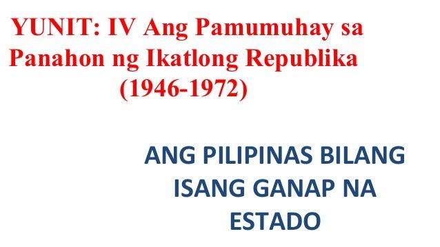 YUNIT: IV Ang Pamumuhay sa  Panahon ng Ikatlong Republika  (1946-1972)  ANG PILIPINAS BILANG  ISANG GANAP NA  ESTADO