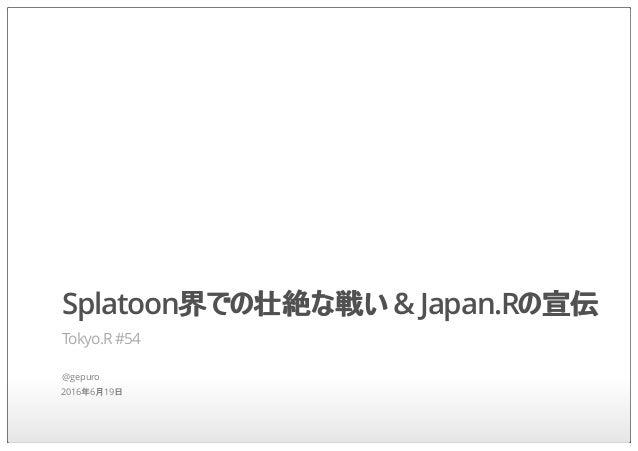 Splatoon界での壮絶な戦い & Japan.Rの宣伝 Tokyo.R #54 @gepuro 2016年6月19日