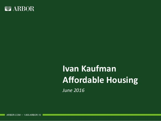 Ivan Kaufman Affordable Housing June 2016 ARBOR.COM • 1.800.ARBOR.10