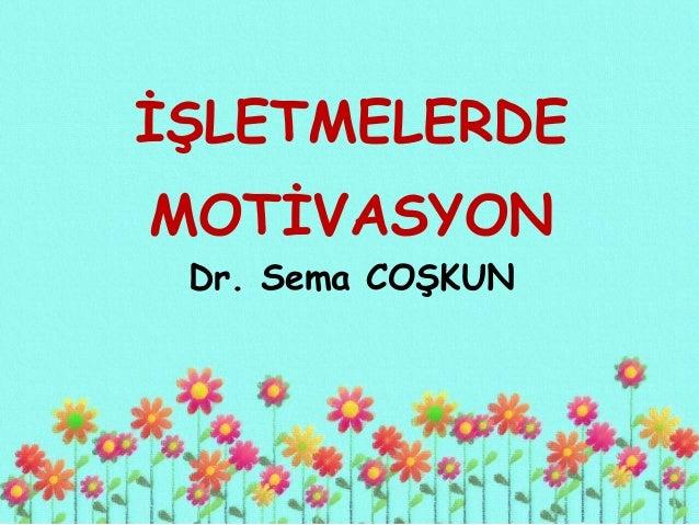 İŞLETMELERDE MOTİVASYON Dr. Sema COŞKUN