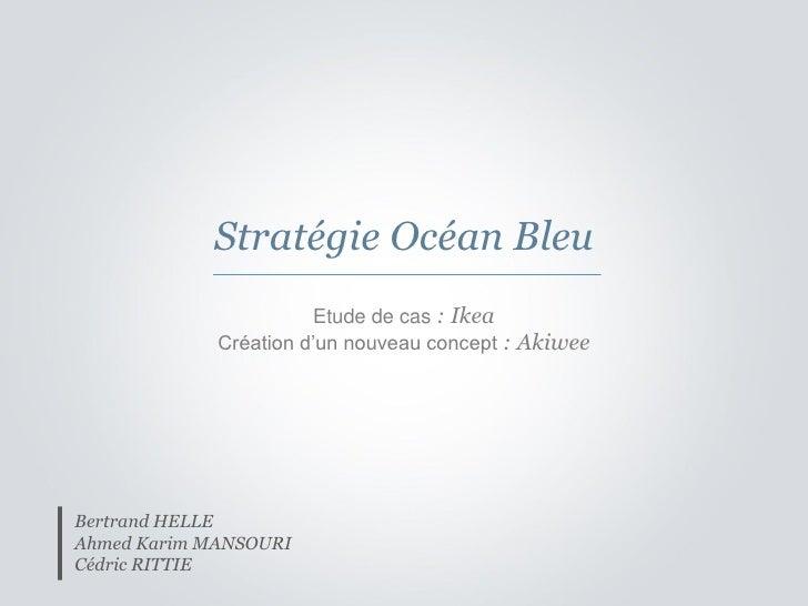 Stratégie Océan Bleu                        Etude de cas : Ikea              Création d'un nouveau concept : Akiwee     Be...