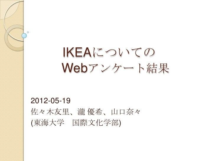 IKEAについての    Webアンケート結果2012-05-19佐々木友里、瀧 優希、山口奈々(東海大学 国際文化学部)