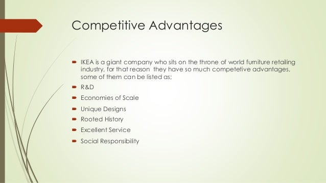 the competitive advantages of ikea Ikea company have the strong and larger supply chain system in the world but  due to the supplier issues  competitive advantage which give the value to the.