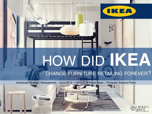 HOW DID IKEA CHANGE FURNITURE RETAILING FOREVER?!  Advanced Strategic Management – June 2013 – 152112130 Paulo Alves – Pro...