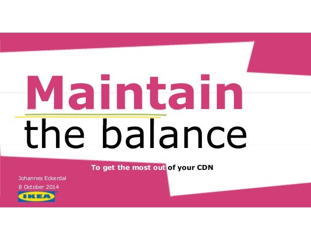 Maintain  the balance  To get the most out of your CDN…  Johannes Eckerdal  8 October 2014
