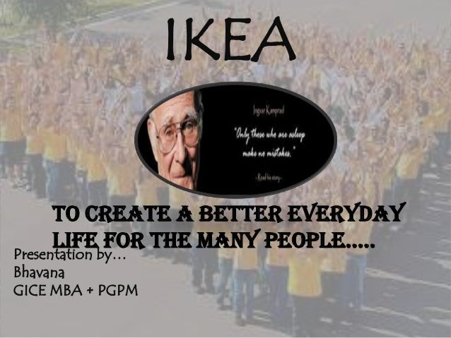 IKEA Presentation by… Bhavana GICE MBA + PGPM To create a better everyday life for the many people…..