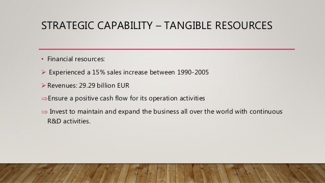 STRATEGIC CAPABILITY – TANGIBLE RESOURCES • Financial resources:  Experienced a 15% sales increase between 1990-2005 Rev...