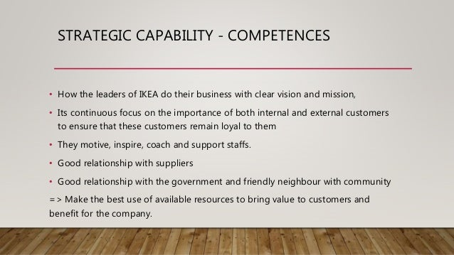 STRATEGIC CAPABILITY - COMPETENCES • How the leaders of IKEA do their business with clear vision and mission, • Its contin...
