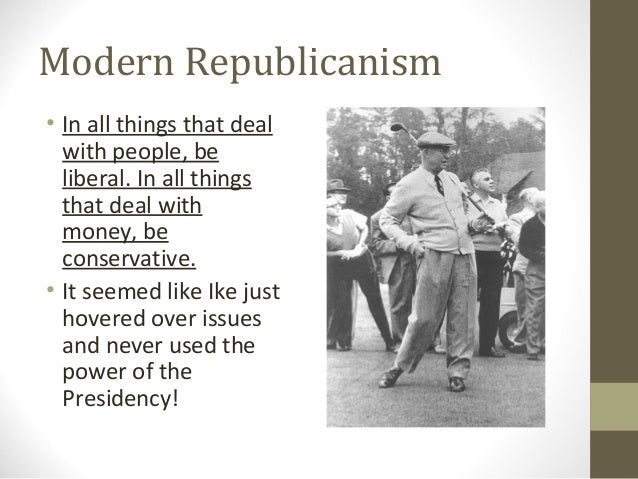 Modern Republicanism• In all things that deal  with people, be  liberal. In all things  that deal with  money, be  conserv...
