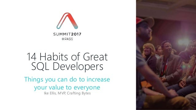 Ike Ellis, MVP, Crafting Bytes 14 Habits of Great SQL Developers Things you can do to increase your value to everyone