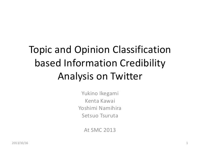 Topic and Opinion Classification based Information Credibility Analysis on Twitter Yukino Ikegami Kenta Kawai Yoshimi Nami...