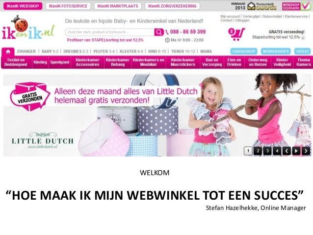 """WELKOM  """"HOE MAAK IK MIJN WEBWINKEL TOT EEN SUCCES"""" Stefan Hazelhekke, Online Manager"""