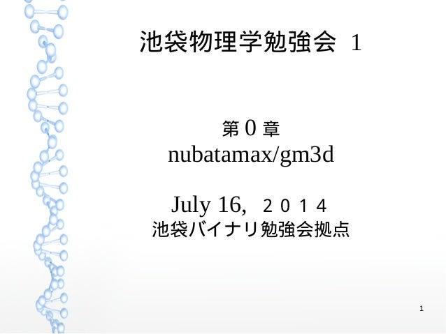1 池袋物理学勉強会 1 第 0 章 nubatamax/gm3d July 16, 2014 池袋バイナリ勉強会拠点
