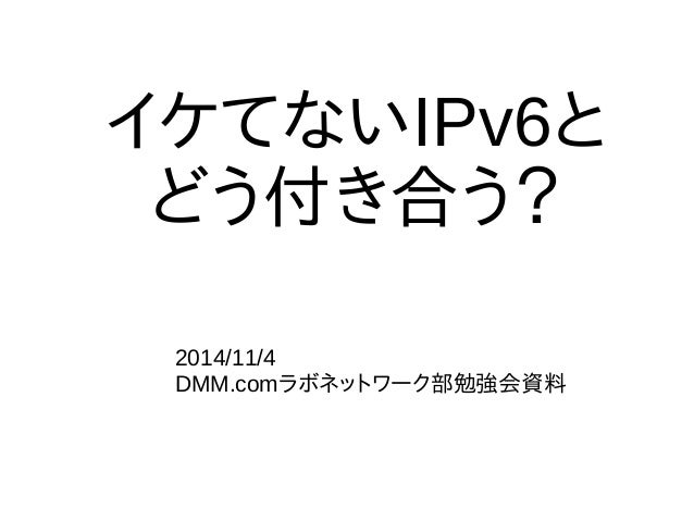 イケてないIPv6と  どう付き合う?  2014/11/4  DMM.comラボネットワーク部勉強会資料