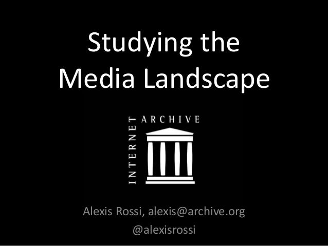 Studying the Media Landscape Alexis Rossi, alexis@archive.org @alexisrossi