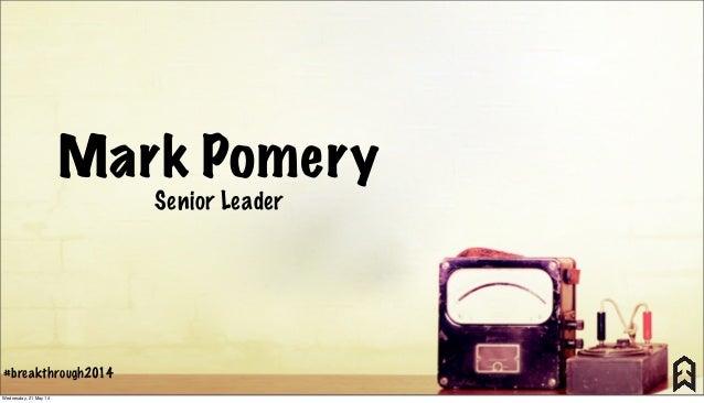 Mark Pomery Senior Leader #breakthrough2014 Wednesday, 21 May 14