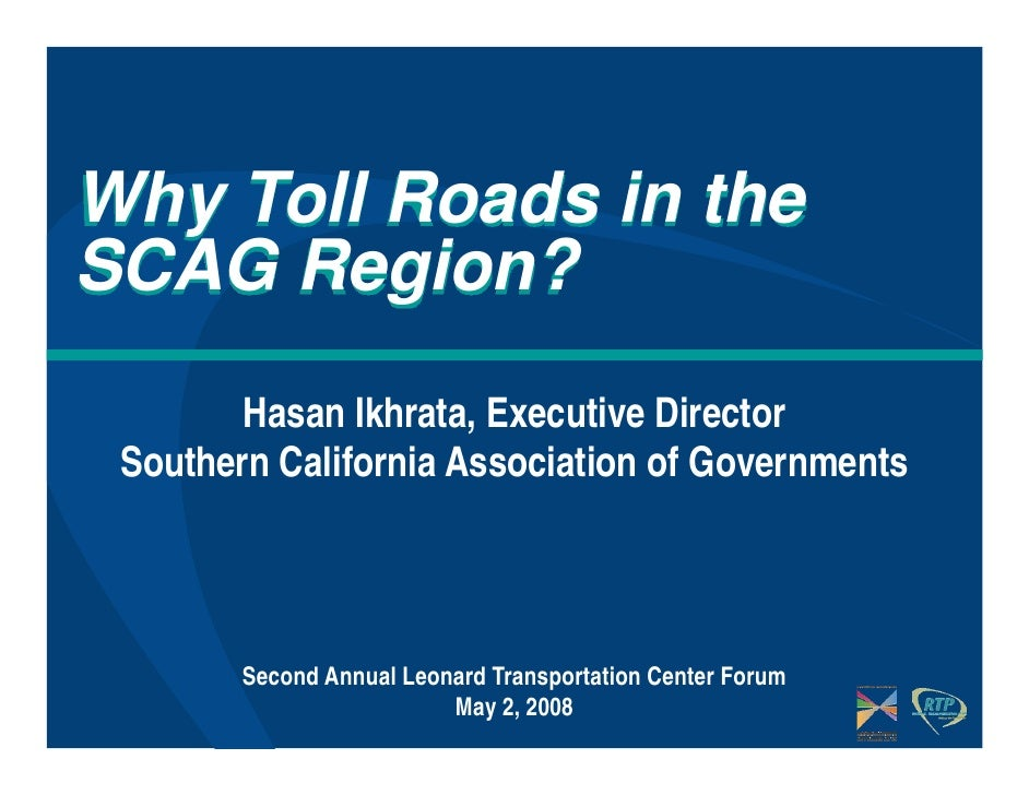 Why Toll Roads in theSCAG Region?        Hasan Ikhrata, Executive Director Southern California Association of Governments ...