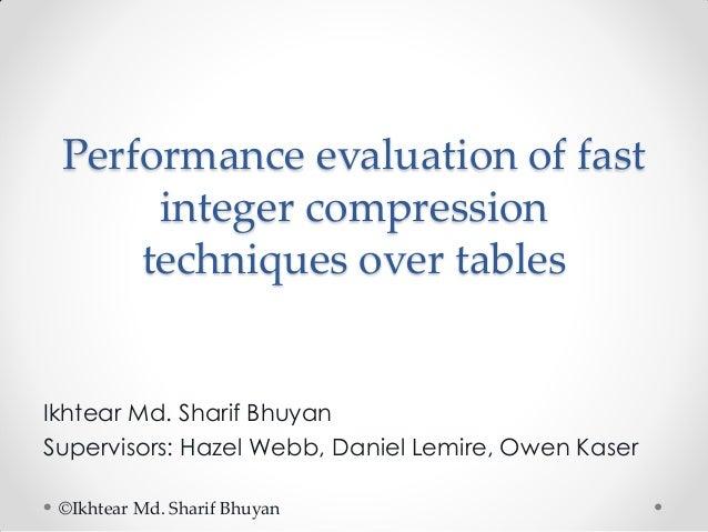 Performance evaluation of fast integer compression techniques over tables  Ikhtear Md. Sharif Bhuyan Supervisors: Hazel We...
