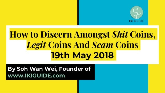 How to Discern Amongst Shit Coins, Legit Coins And Scam Coins 19th May 2018 By Soh Wan Wei, Founder of www.IKIGUIDE.com