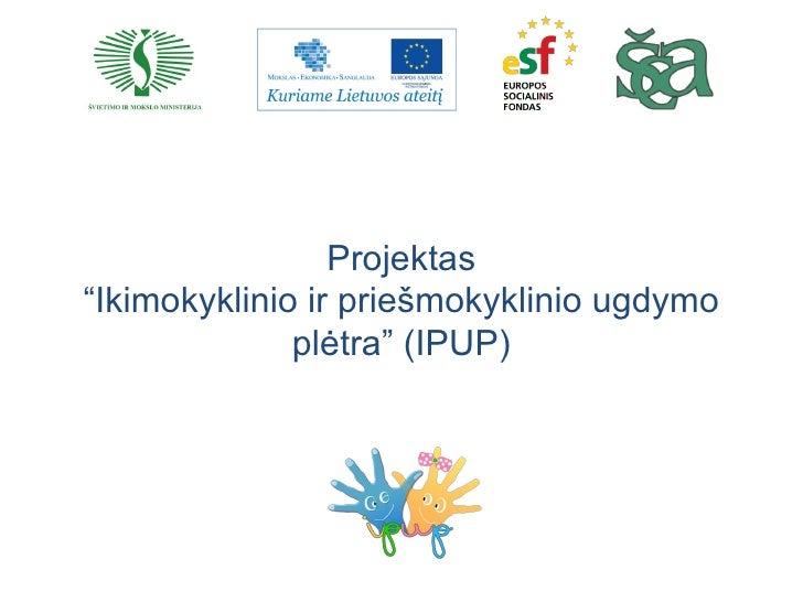 """Projektas""""Ikimokyklinio ir priešmokyklinio ugdymo              plėtra"""" (IPUP)"""