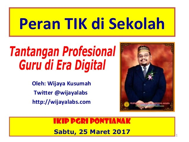 Peran TIK di Sekolah Oleh: Wijaya Kusumah Twitter @wijayalabs http://wijayalabs.com 1 IKIP PGRI Pontianak Sabtu, 25 Maret ...