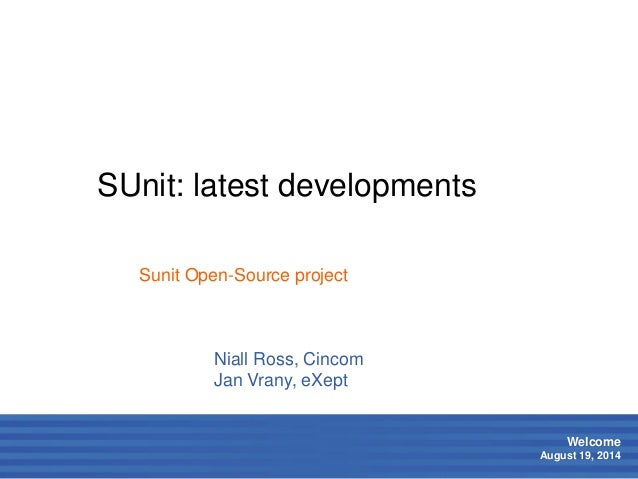 1  Welcome  August 19, 2014  SUnit: latest developments  Niall Ross, Cincom  Jan Vrany, eXept  Sunit Open-Source project